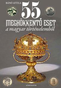 Bánó Attila - 55 meghökkentő eset a magyar történelemből