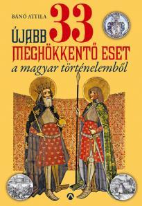 Bánó Attila - Újabb 33 meghökkentő eset a magyar történelemből