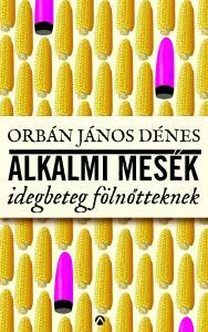 Orbán János Dénes - Alkalmi mesék idegbeteg fölnőtteknek